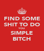 FIND SOME SHIT TO DO YOU SIMPLE BITCH - Personalised Poster A4 size