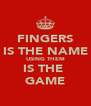 FINGERS IS THE NAME USING THEM IS THE  GAME - Personalised Poster A4 size