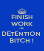 FINISH WORK OR DETENTION  BITCH ! - Personalised Poster A4 size