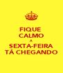 FIQUE  CALMO A SEXTA-FEIRA TÁ CHEGANDO - Personalised Poster A4 size