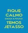 FIQUE CALMO DAQUI A POUCO TEMOS JETASSO - Personalised Poster A4 size