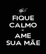 FIQUE CALMO e AME SUA MÃE - Personalised Poster A4 size