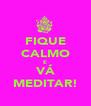 FIQUE CALMO E VÁ MEDITAR! - Personalised Poster A4 size