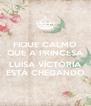 FIQUE CALMO QUE A PRINCESA  LUISA VÍCTÓRIA ESTÁ CHEGANDO - Personalised Poster A4 size