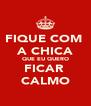FIQUE COM  A CHICA QUE EU QUERO FICAR  CALMO - Personalised Poster A4 size