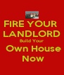 FIRE YOUR  LANDLORD Build Your  Own House  Now - Personalised Poster A4 size