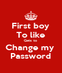 First boy To like Gets to  Change my  Password - Personalised Poster A4 size