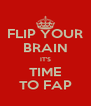 FLIP YOUR BRAIN IT'S TIME TO FAP - Personalised Poster A4 size