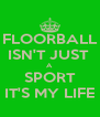 FLOORBALL ISN'T JUST  A SPORT IT'S MY LIFE - Personalised Poster A4 size