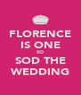 FLORENCE IS ONE SO SOD THE WEDDING - Personalised Poster A4 size