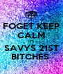 FOGET KEEP CALM ITS SAVYS 21ST BITCHES  - Personalised Poster A4 size