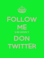 FOLLOW ME SWANNY DON TWITTER - Personalised Poster A4 size