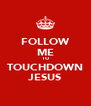 FOLLOW ME TO TOUCHDOWN JESUS - Personalised Poster A4 size