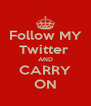 Follow MY Twitter  AND CARRY ON - Personalised Poster A4 size