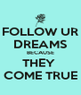 FOLLOW UR DREAMS BECAUSE THEY  COME TRUE - Personalised Poster A4 size