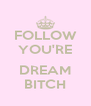 FOLLOW YOU'RE  DREAM BITCH - Personalised Poster A4 size