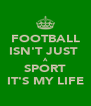 FOOTBALL ISN'T JUST  A SPORT IT'S MY LIFE - Personalised Poster A4 size