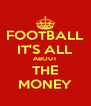 FOOTBALL IT'S ALL ABOUT THE MONEY - Personalised Poster A4 size