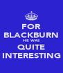 FOR BLACKBURN HE WAS QUITE INTERESTING - Personalised Poster A4 size