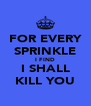 FOR EVERY SPRINKLE I FIND I SHALL KILL YOU - Personalised Poster A4 size