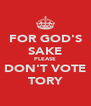 FOR GOD'S SAKE PLEASE DON'T VOTE TORY - Personalised Poster A4 size