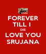 FOREVER TILL I  DIE LOVE YOU SRUJANA - Personalised Poster A4 size