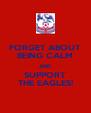 FORGET ABOUT BEING CALM AND SUPPORT THE EAGLES! - Personalised Poster A4 size
