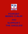 FORGET BEING CALM AND SUPPORT THE EAGLES! - Personalised Poster A4 size