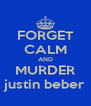 FORGET CALM AND MURDER justin beber - Personalised Poster A4 size