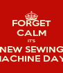 FORGET CALM IT'S NEW SEWING MACHINE DAY! - Personalised Poster A4 size