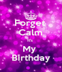 Forget  Calm It's  My  Birthday - Personalised Poster A4 size