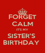 FORGET CALM IT'S MY SISTER'S  BIRTHDAY  - Personalised Poster A4 size