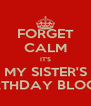 FORGET CALM IT'S MY SISTER'S BIRTHDAY BLOOP! - Personalised Poster A4 size
