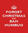 FORGET CHRISTMAS AND BAH HUMBUG - Personalised Poster A4 size