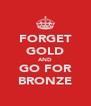 FORGET GOLD AND GO FOR BRONZE - Personalised Poster A4 size