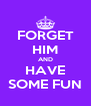 FORGET HIM AND HAVE SOME FUN - Personalised Poster A4 size