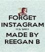 FORGET INSTAGRAM ITS SHIT MADE BY REEGAN B - Personalised Poster A4 size