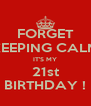 FORGET KEEPING CALM IT'S MY 21st BIRTHDAY ! - Personalised Poster A4 size