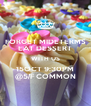 FORGET MIDETERMS EAT DESSERT WITH US 15OCT 9:30PM @5/F COMMON - Personalised Poster A4 size