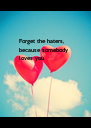 Forget the haters, because somebody loves you - Personalised Poster A4 size