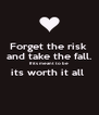 Forget the risk  and take the fall. If its meant to be  its worth it all   - Personalised Poster A4 size