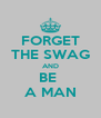 FORGET THE SWAG AND BE  A MAN - Personalised Poster A4 size