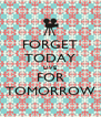 FORGET TODAY LIVE FOR TOMORROW - Personalised Poster A4 size