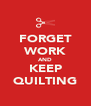 FORGET WORK AND KEEP QUILTING - Personalised Poster A4 size