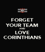 FORGET YOUR TEAM AND LOVE CORINTHIANS - Personalised Poster A4 size