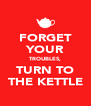 FORGET YOUR TROUBLES, TURN TO THE KETTLE - Personalised Poster A4 size