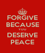 FORGIVE BECAUSE YOU DESERVE PEACE - Personalised Poster A4 size
