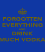 FORGOTTEN EVERYTHING AND DRINK MUCH VODKA - Personalised Poster A4 size