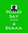 FOSHO SAY DAFUQ 4 EVAAA - Personalised Poster A4 size