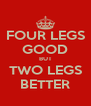 FOUR LEGS GOOD BUT TWO LEGS BETTER - Personalised Poster A4 size